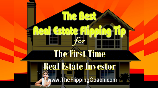 The Best Real Estate Flipping Tip for the First Time Real Estate Investor
