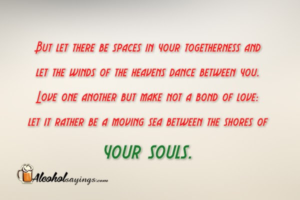 But Let There Be Spaces In Your Togetherness Alcohol Sayings