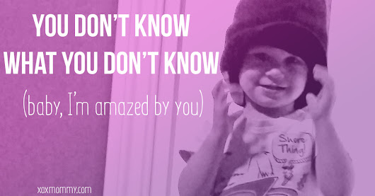 You Don't Know What You Don't Know » xox Mommy
