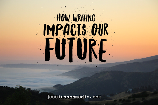 How Writing Impacts Our Future - Jessica Ann Media