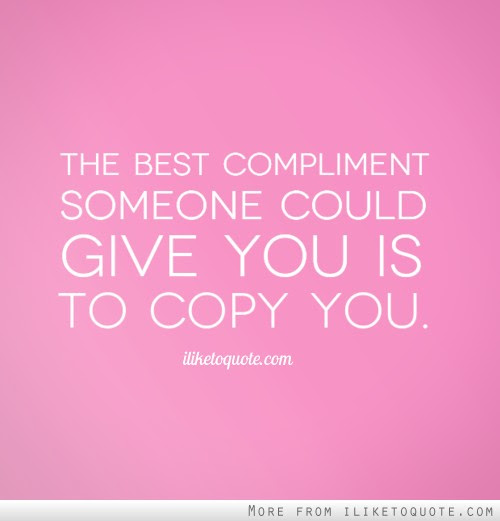The Best Compliment Someone Could Give You Is To Copy You