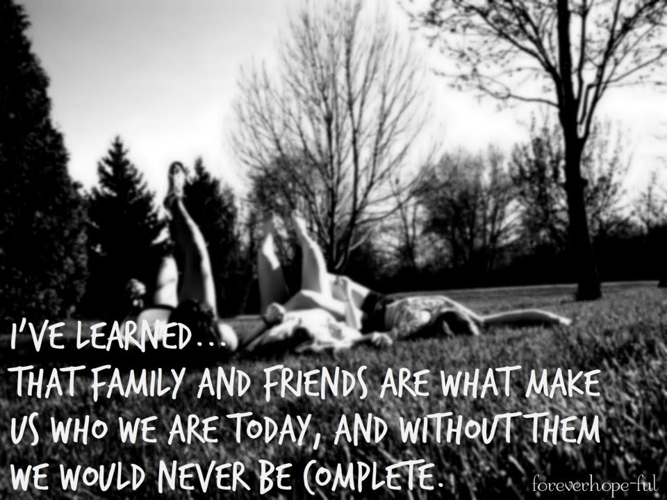I Ve Learned That Family And Friends Are What Make Us Who We Are Today And Without Them We Would Never Be Complete Life Quote Quotespictures Com
