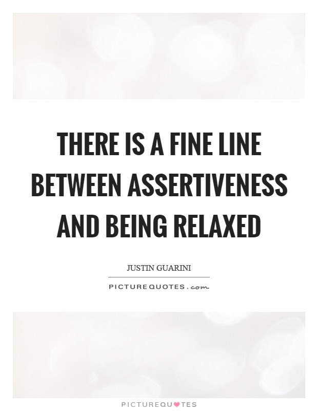 There Is A Fine Line Between Assertiveness And Being Relaxed