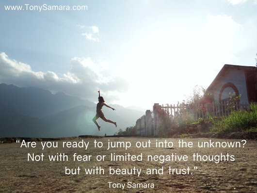 """Are you ready to jump out into the unknown?Not with fear or limited negative thoughts but with beauty and trust."" - Tony Samara 