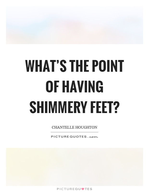 Whats The Point Of Having Shimmery Feet Picture Quotes