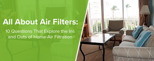 All About Air Filters: 10 Questions That Explore the Ins and Outs of Home-Air Filtration