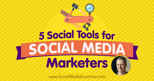 5 Social Tools for Social Media Marketers : Social Media Examiner