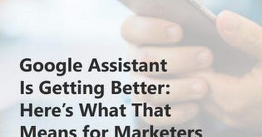 Google Assistant Is Getting Better: Here's What That Means For Marketers
