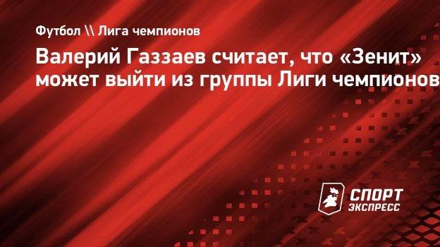 Валерий Газзаев считает, что «Зенит» может выйти изгруппы Лиги чемпионов