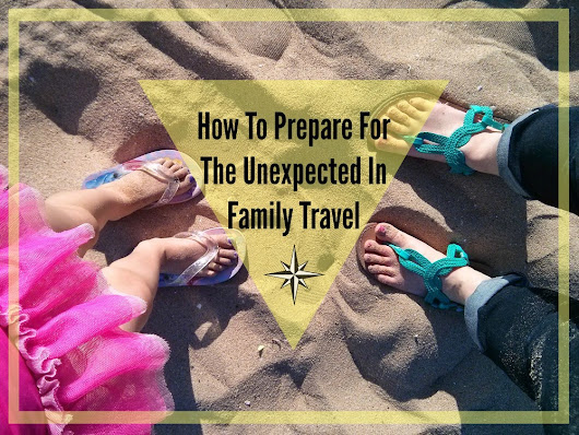 How To Prepare For The Unexpected In Family Travel #familytravel