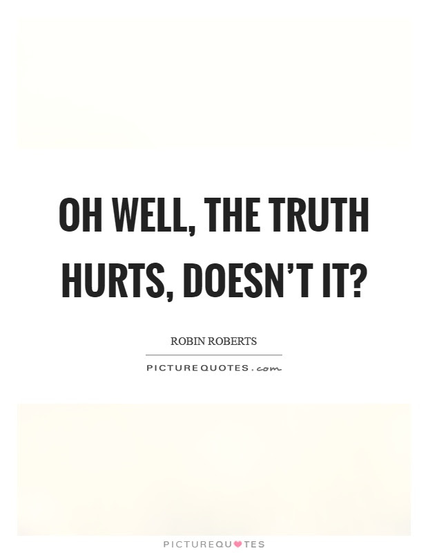 Truth Hurts Quotes Sayings Truth Hurts Picture Quotes