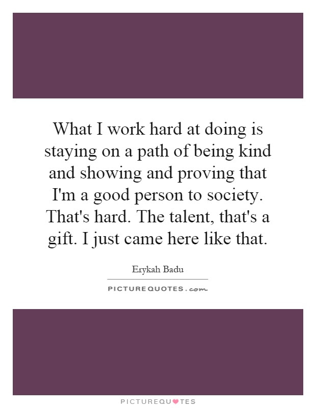 What I Work Hard At Doing Is Staying On A Path Of Being Kind And
