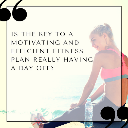 Is the key to a more motivating and efficient fitness plan really having a day off?