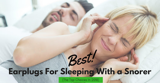 Best Earplugs For Sleeping With a Snorer (The Top Choices In 2018)