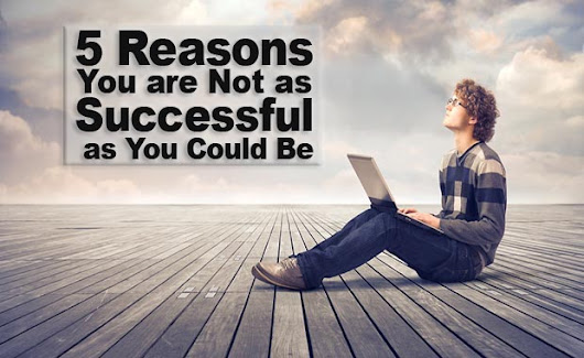 5 Reasons You Are Not As Successful As You Could Be