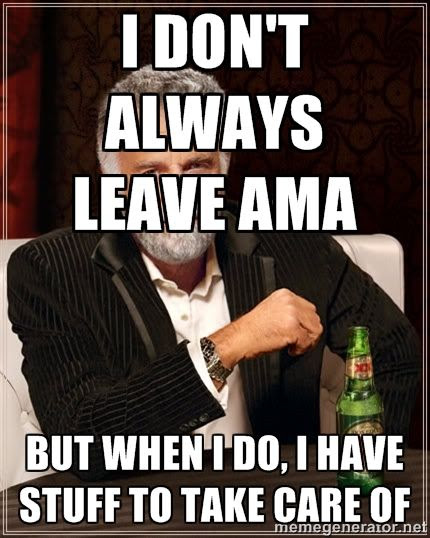 I don't always leave AMA but when I do I have stuff to take care of photo meme humor.