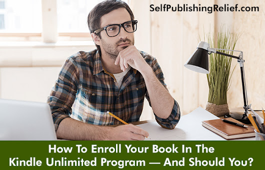 How To Enroll Your Book In The Kindle Unlimited Program—And Should You? | Self-Publishing Relief