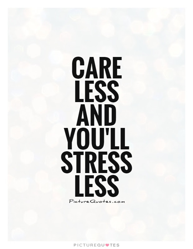 Care Less And Youll Stress Less Picture Quotes