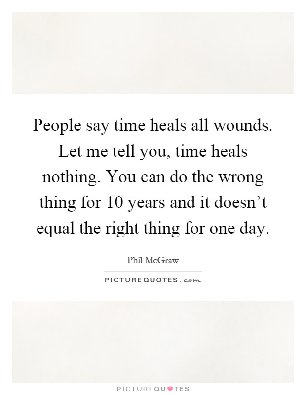 People Say Time Heals All Wounds Let Me Tell You Time Heals