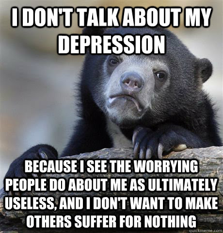 I don't talk about my depression Because I see the ...