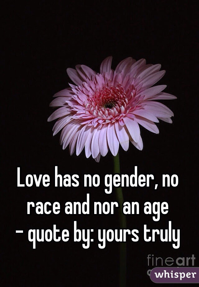 Love Has No Gender No Race And Nor An Age Quote By Yours Truly