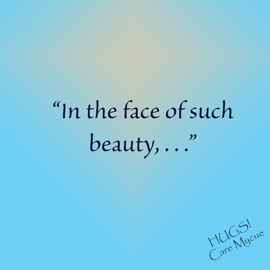 "Topic: Week 43: ""In the face of such beauty, . . ."" 