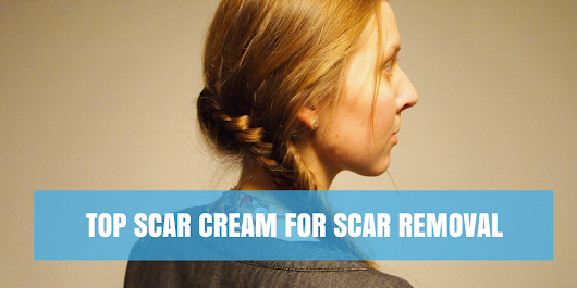 Top Scar Cream for Scar Removal