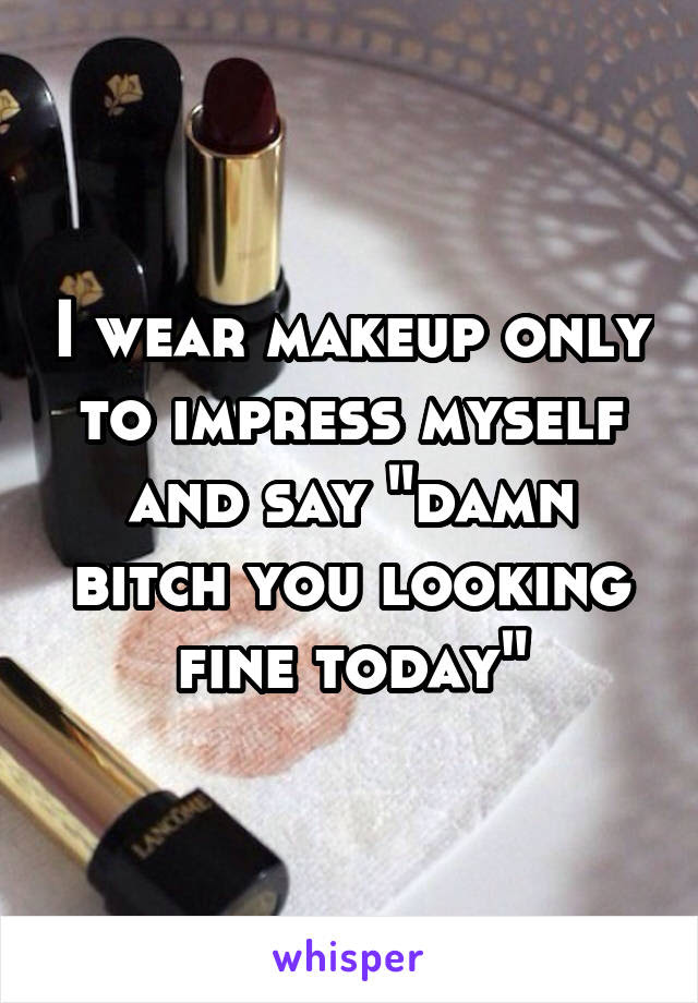 I Wear Makeup Only To Impress Myself And Say Damn Bitch You Looking