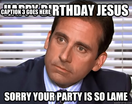 Happy Birthday Jesus Sorry Your Party Is So Lame Caption 3 Goes Here