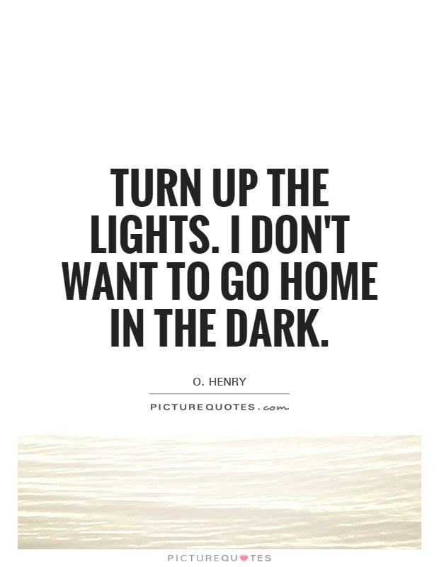 Turn Up The Lights I Dont Want To Go Home In The Dark Picture Quotes