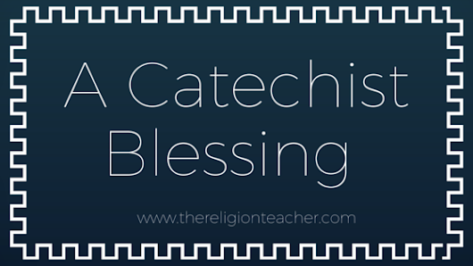 A Catechist Blessing | The Religion Teacher | Catholic Religious Education