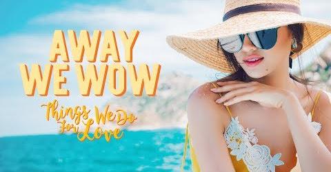 Away We Wow | Things We Do For Love - Sống Với Đam Mê Và Tình Yêu