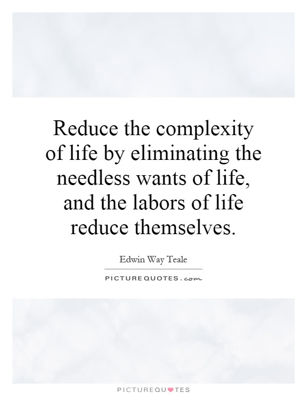 Reduce The Complexity Of Life By Eliminating The Needless Wants