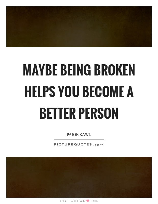 Maybe Being Broken Helps You Become A Better Person Picture Quotes
