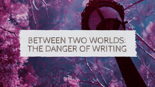 Between Two Worlds: the danger of writing - Hope Ann