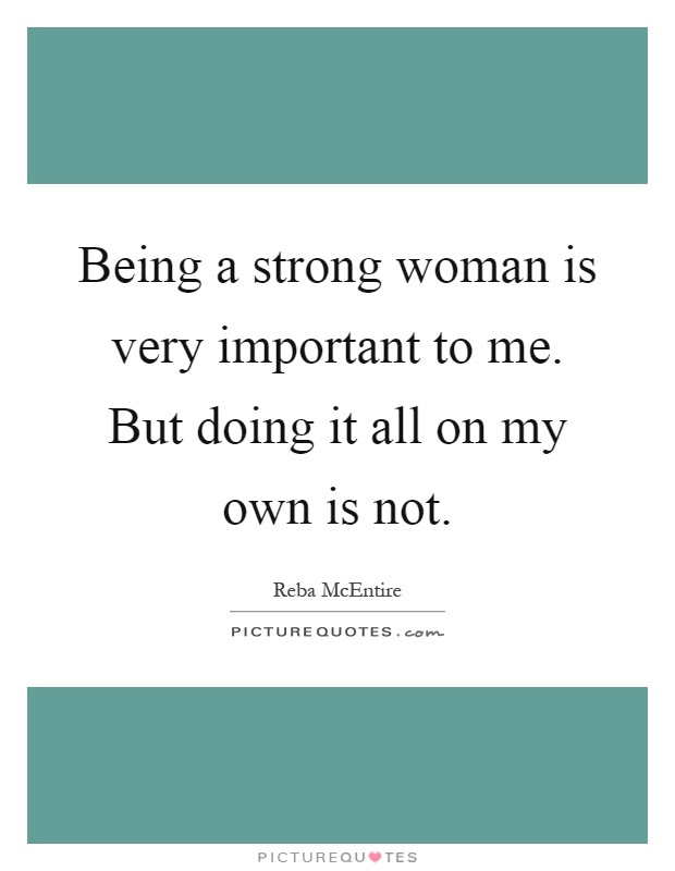 Being A Strong Woman Is Very Important To Me But Doing It All