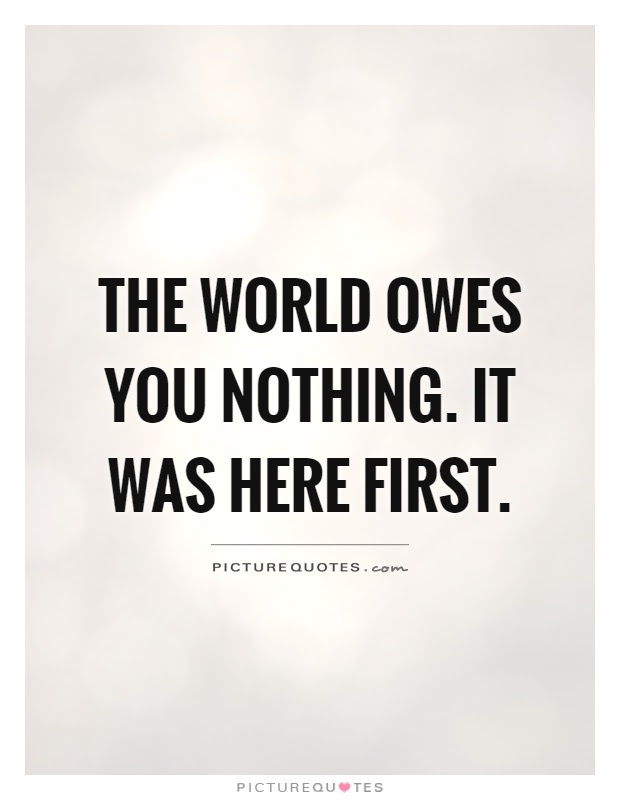 The World Owes You Nothing It Was Here First Picture Quotes