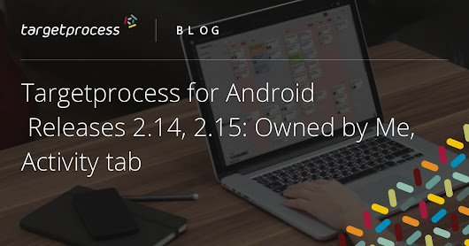 Targetprocess for Android | Releases 2.14, 2.15: Owned by Me, Activity tab