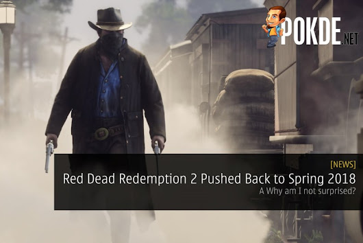 Red Dead Redemption 2 Pushed Back to Spring 2018 - Why am I not surprised? - Pokde