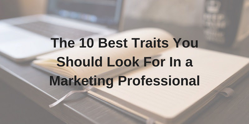 The 10 Best Traits You Should Look For In a Marketing Professional