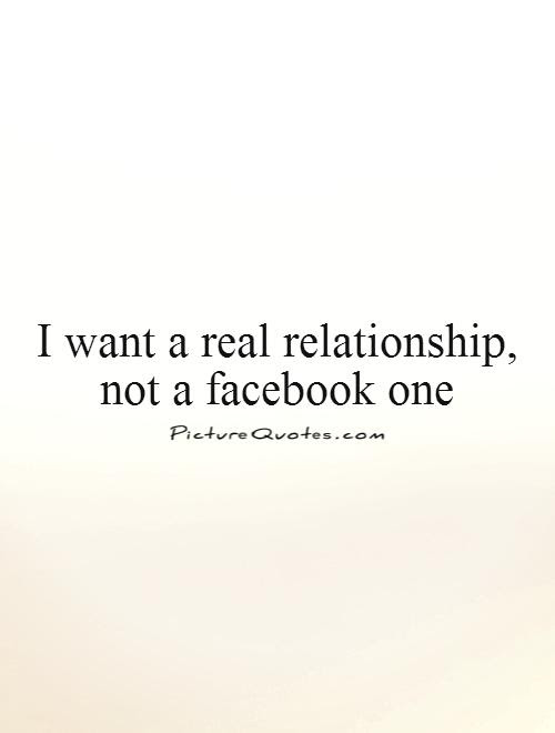 I Want A Real Relationship Not A Facebook One Picture Quotes