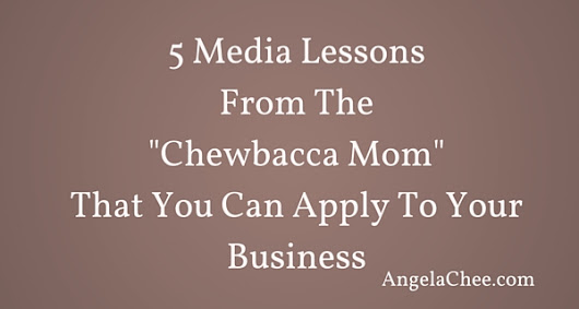 "5 Media Lessons From ""The Chewbacca Mom"" That You Can Apply To Your Business - Angela Chee"