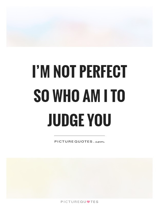 Im Not Perfect So Who Am I To Judge You Picture Quotes