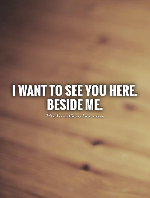 I Want To See You Here Beside Me Picture Quotes