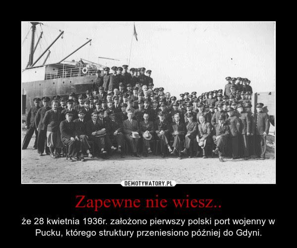 Zapewne nie wiesz.. – że 28 kwietnia 1936r. założono pierwszy polski port wojenny w Pucku, którego struktury przeniesiono później do Gdyni.