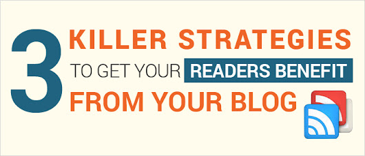 3 Killer Strategies to Get Your Readers Benefit From Your Blog!