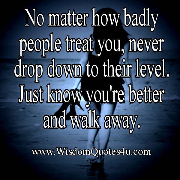 No Matter How Badly People Treat You Wisdom Quotes