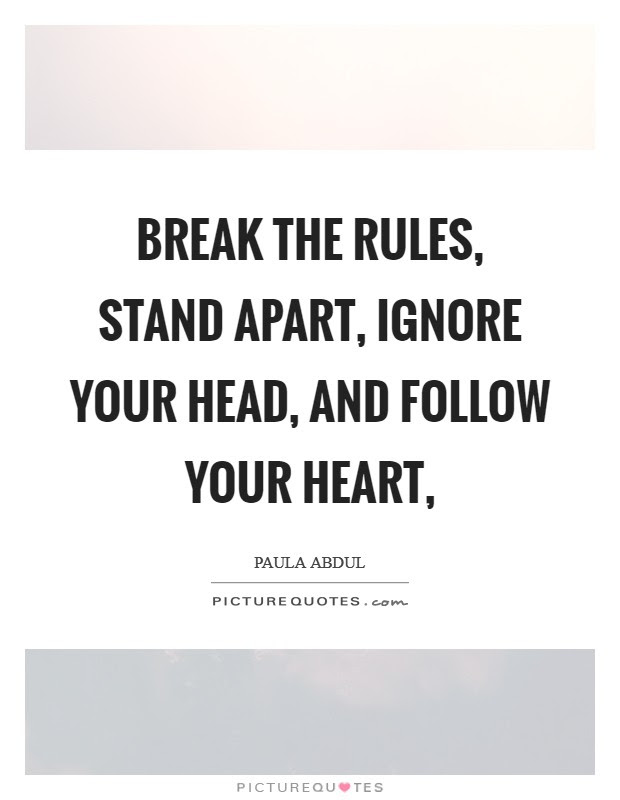 Break The Rules Stand Apart Ignore Your Head And Follow Your