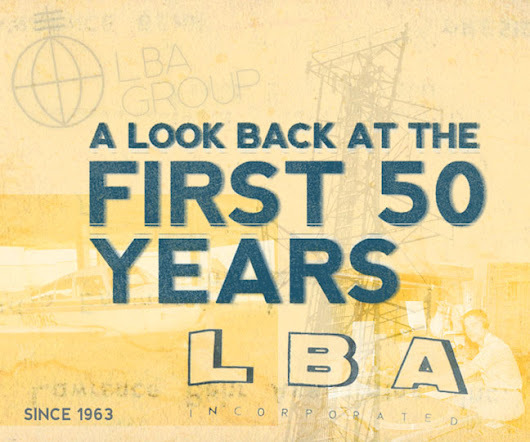 LBA Celebrates 50 Years – From 1963 to 2013: LBA Group's founder and CEO Reflects on the First 50 Years