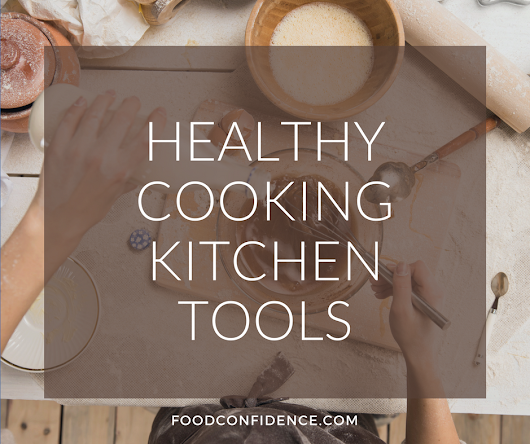 My Favorite Kitchen Tools for Healthy Cooking | Food Confidence